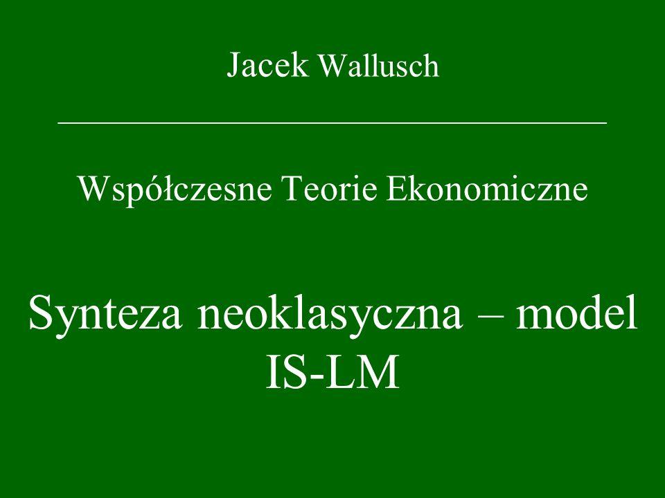 Jacek Wallusch _________________________________ Współczesne Teorie Ekonomiczne Synteza neoklasyczna – model IS-LM