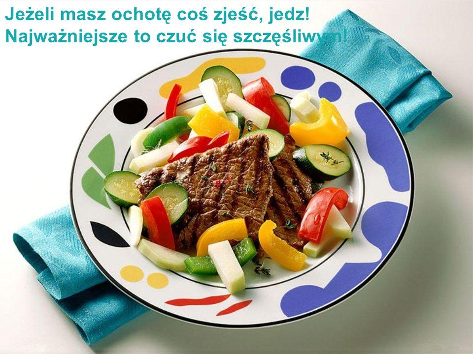 Jeżeli masz ochotę coś zjeść, jedz! Najważniejsze to czuć się szczęśliwym!
