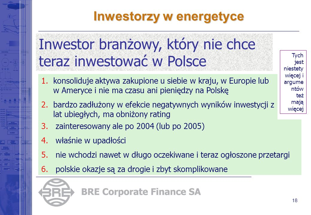 18 Inwestorzy w energetyce Inwestor branżowy, który nie chce teraz inwestować w Polsce Tych jest niestety więcej i argume ntów też mają więcej 1.konsoliduje aktywa zakupione u siebie w kraju, w Europie lub w Ameryce i nie ma czasu ani pieniędzy na Polskę 2.bardzo zadłużony w efekcie negatywnych wyników inwestycji z lat ubiegłych, ma obniżony rating 3.zainteresowany ale po 2004 (lub po 2005) 4.właśnie w upadłości 5.nie wchodzi nawet w długo oczekiwane i teraz ogłoszone przetargi 6.polskie okazje są za drogie i zbyt skomplikowane