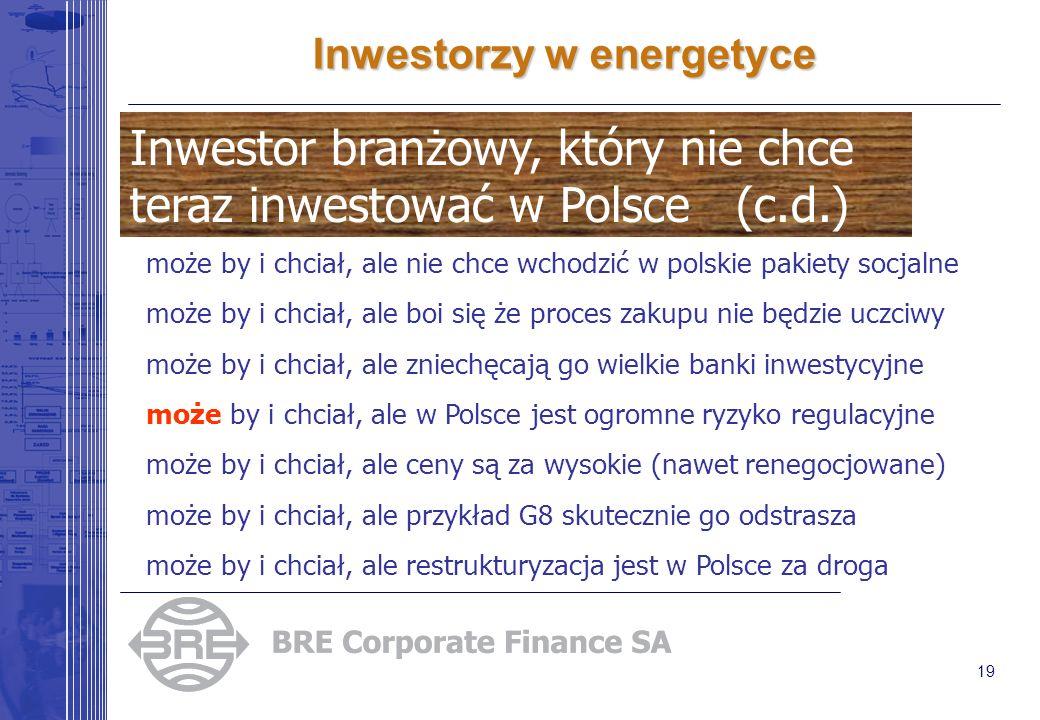 19 Inwestorzy w energetyce może by i chciał, ale nie chce wchodzić w polskie pakiety socjalne może by i chciał, ale boi się że proces zakupu nie będzie uczciwy może by i chciał, ale zniechęcają go wielkie banki inwestycyjne może by i chciał, ale w Polsce jest ogromne ryzyko regulacyjne może by i chciał, ale ceny są za wysokie (nawet renegocjowane) może by i chciał, ale przykład G8 skutecznie go odstrasza może by i chciał, ale restrukturyzacja jest w Polsce za droga Inwestor branżowy, który nie chce teraz inwestować w Polsce (c.d.)