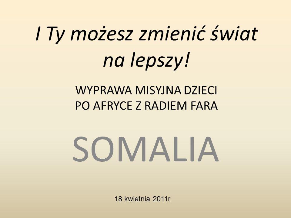 I Ty możesz zmienić świat na lepszy! WYPRAWA MISYJNA DZIECI PO AFRYCE Z RADIEM FARA SOMALIA 18 kwietnia 2011r.