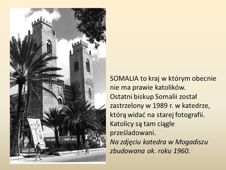 SOMALIA to kraj w którym obecnie nie ma prawie katolików. Ostatni biskup Somalii został zastrzelony w 1989 r. w katedrze, którą widać na starej fotogr