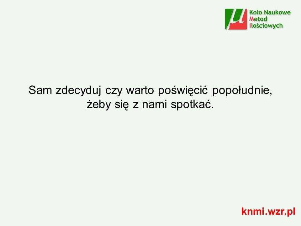 Sam zdecyduj czy warto poświęcić popołudnie, żeby się z nami spotkać. knmi.wzr.pl