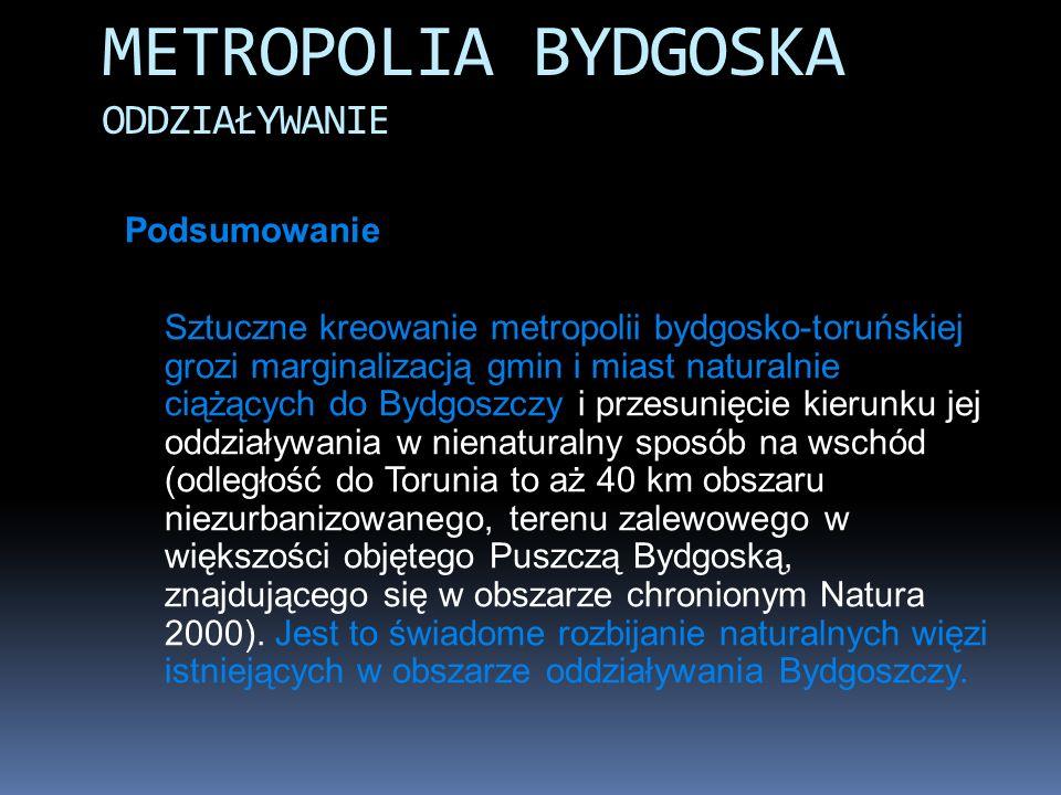 Podsumowanie Sztuczne kreowanie metropolii bydgosko-toruńskiej grozi marginalizacją gmin i miast naturalnie ciążących do Bydgoszczy i przesunięcie kie