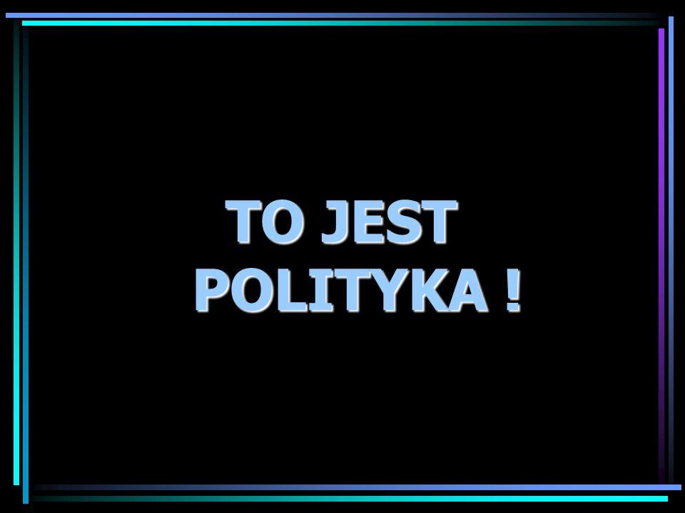 TO JEST POLITYKA ! TO JEST POLITYKA !