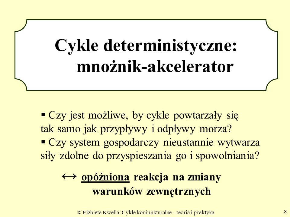 © Elżbieta Kwella: Cykle koniunkturalne – teoria i praktyka 8 Cykle deterministyczne: mnożnik-akcelerator Czy jest możliwe, by cykle powtarzały się ta