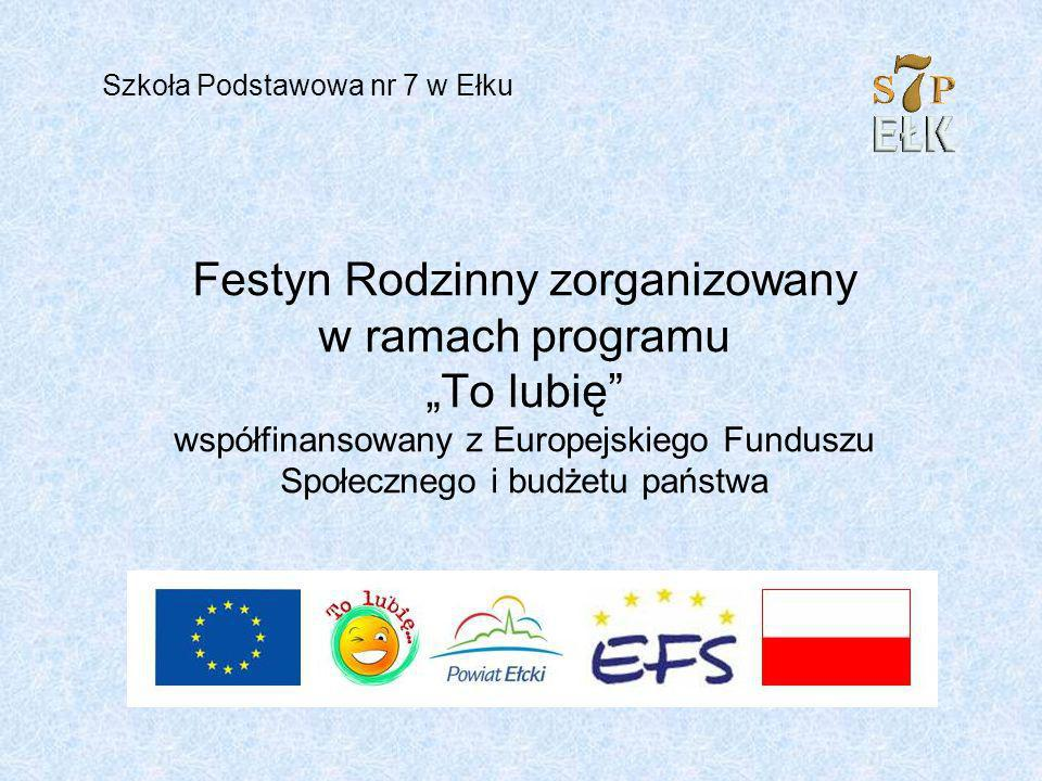 Festyn Rodzinny zorganizowany w ramach programu To lubię współfinansowany z Europejskiego Funduszu Społecznego i budżetu państwa Szkoła Podstawowa nr 7 w Ełku