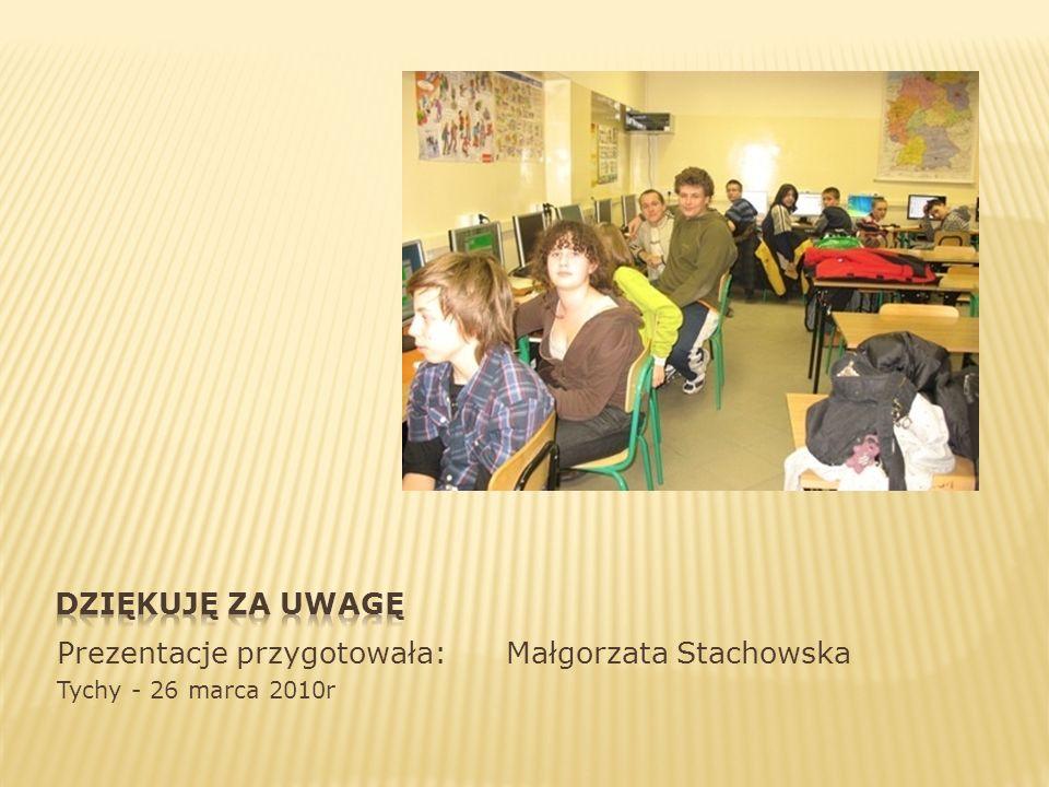 Prezentacje przygotowała: Małgorzata Stachowska Tychy - 26 marca 2010r