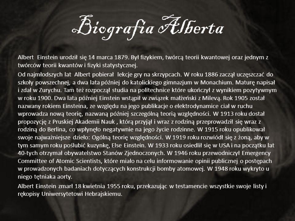 Biografia Alberta Albert Einstein urodził się 14 marca 1879. Był fizykiem, twórcą teorii kwantowej oraz jednym z twórców teorii kwantów i fizyki staty
