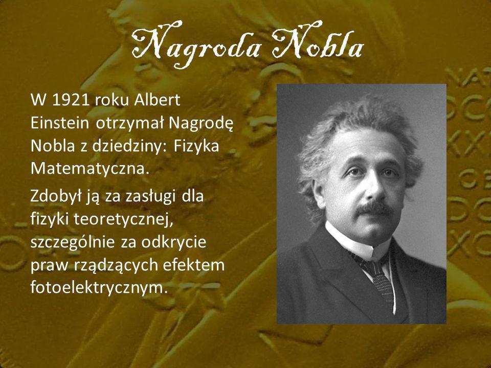 Nagroda Nobla W 1921 roku Albert Einstein otrzymał Nagrodę Nobla z dziedziny: Fizyka Matematyczna. Zdobył ją za zasługi dla fizyki teoretycznej, szcze