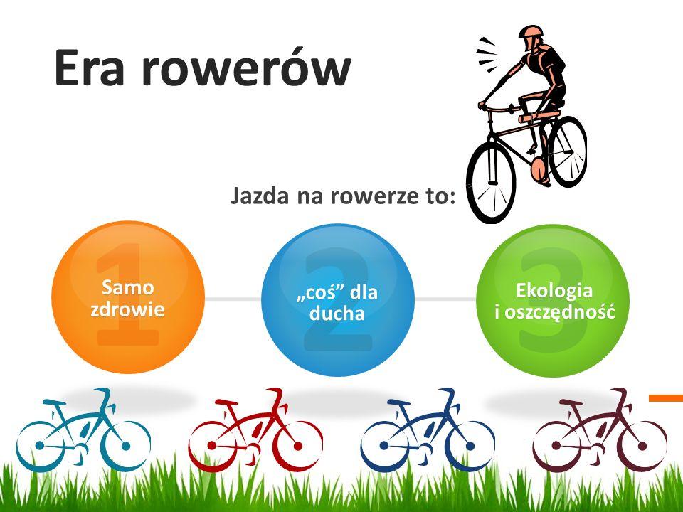 Era rowerów Jazda na rowerze to: 1 Samo zdrowie 2 coś dla ducha 3Ekologia i oszczędność