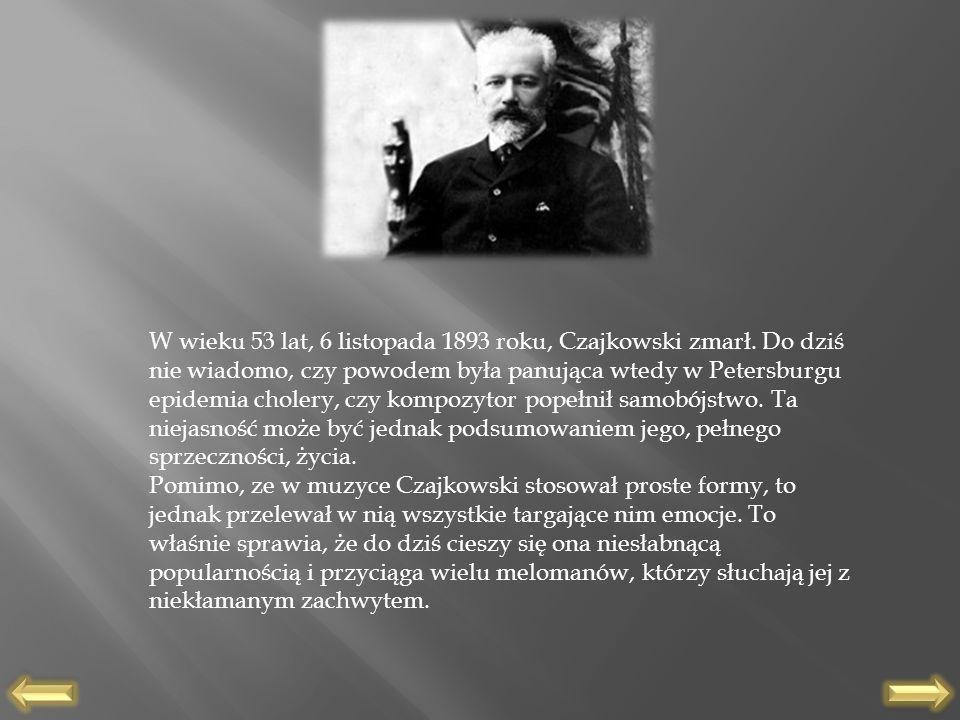W wieku 53 lat, 6 listopada 1893 roku, Czajkowski zmarł. Do dziś nie wiadomo, czy powodem była panująca wtedy w Petersburgu epidemia cholery, czy komp
