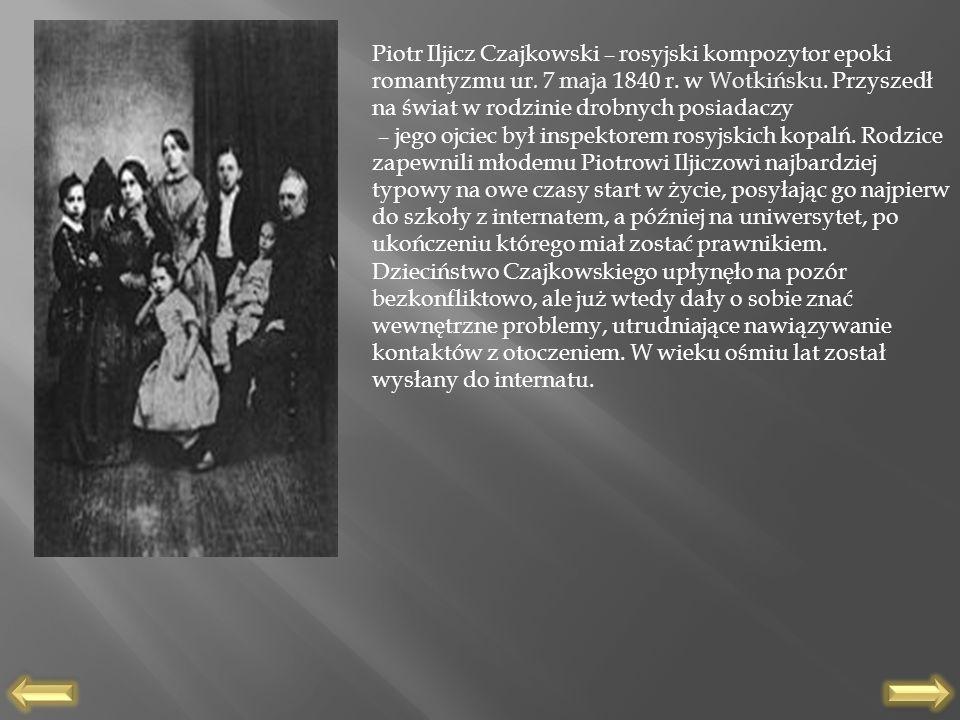 Piotr Iljicz Czajkowski – rosyjski kompozytor epoki romantyzmu ur. 7 maja 1840 r. w Wotkińsku. Przyszedł na świat w rodzinie drobnych posiadaczy – jeg