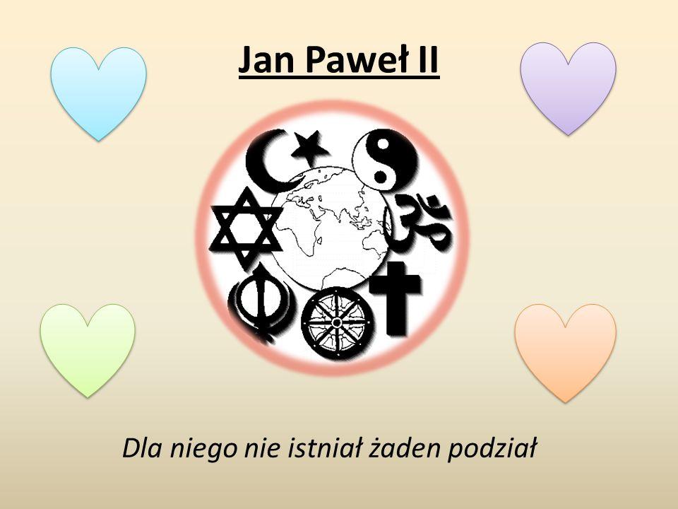 Jan Paweł II Dla niego nie istniał żaden podział