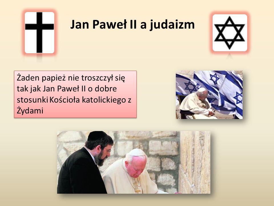 Żaden papież nie troszczył się tak jak Jan Paweł II o dobre stosunki Kościoła katolickiego z Żydami Jan Paweł II a judaizm