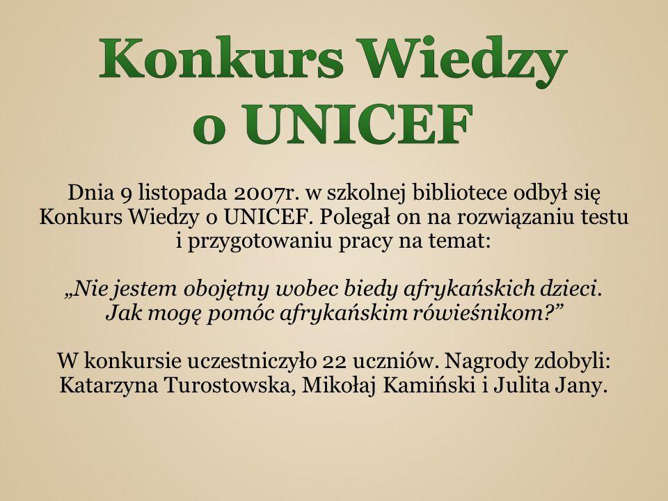 Dnia 9 listopada 2007r. w szkolnej bibliotece odbył się Konkurs Wiedzy o UNICEF. Polegał on na rozwiązaniu testu i przygotowaniu pracy na temat: Nie j