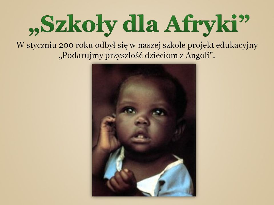 W styczniu 200 roku odbył się w naszej szkole projekt edukacyjny Podarujmy przyszłość dzieciom z Angoli.