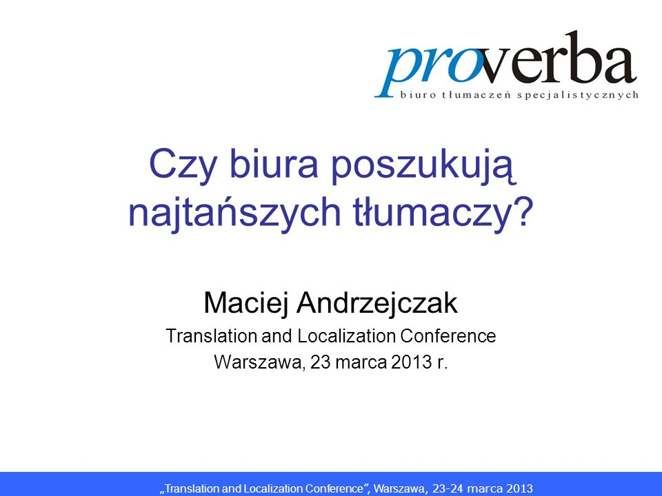 Translation and Localization Conference, Warszawa, 2 3 -2 4 marca 201 3 Czy biura poszukują najtańszych tłumaczy? Maciej Andrzejczak Translation and L