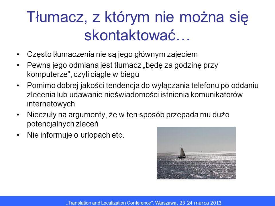 Translation and Localization Conference, Warszawa, 2 3 -2 4 marca 201 3 Tłumacz, z którym nie można się skontaktować… Często tłumaczenia nie są jego g