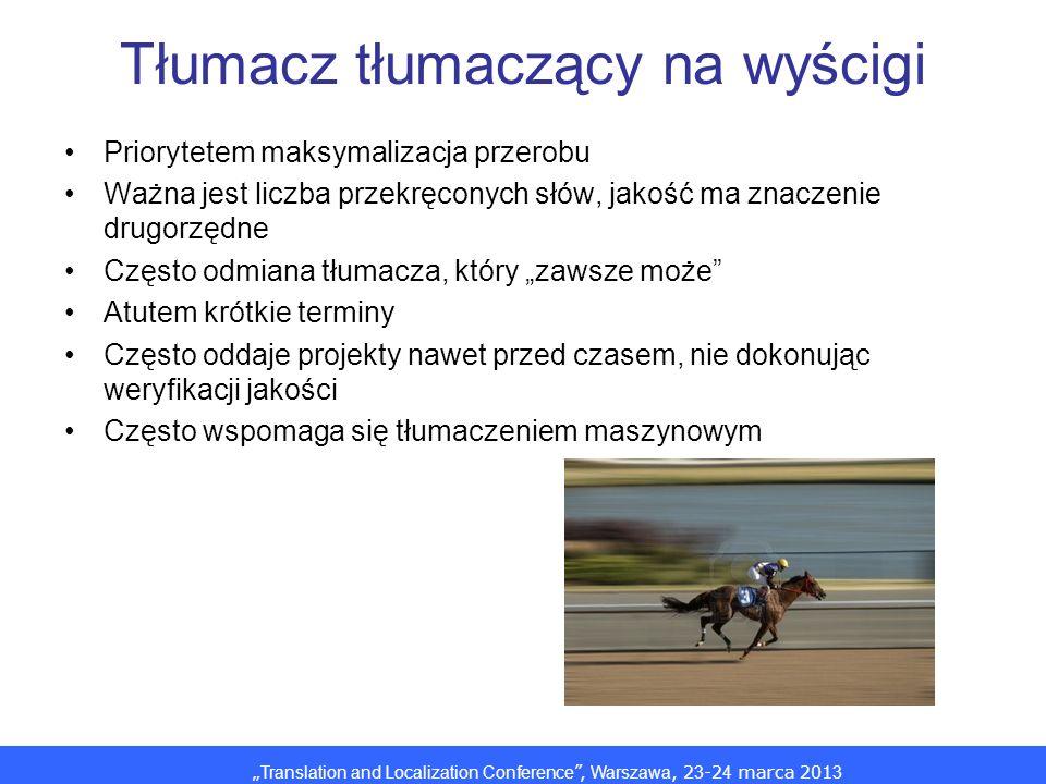 Translation and Localization Conference, Warszawa, 2 3 -2 4 marca 201 3 Tłumacz tłumaczący na wyścigi Priorytetem maksymalizacja przerobu Ważna jest liczba przekręconych słów, jakość ma znaczenie drugorzędne Często odmiana tłumacza, który zawsze może Atutem krótkie terminy Często oddaje projekty nawet przed czasem, nie dokonując weryfikacji jakości Często wspomaga się tłumaczeniem maszynowym