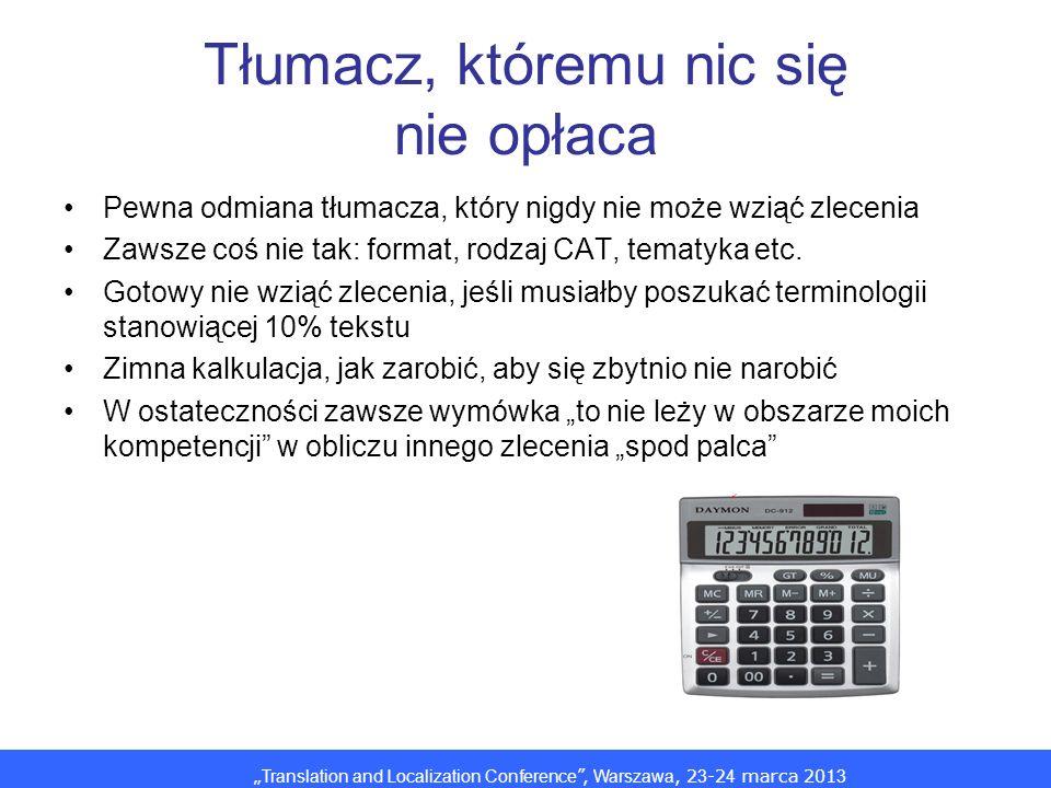 Translation and Localization Conference, Warszawa, 2 3 -2 4 marca 201 3 Tłumacz, któremu nic się nie opłaca Pewna odmiana tłumacza, który nigdy nie może wziąć zlecenia Zawsze coś nie tak: format, rodzaj CAT, tematyka etc.
