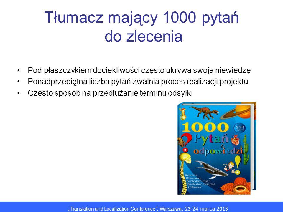 Translation and Localization Conference, Warszawa, 2 3 -2 4 marca 201 3 Tłumacz mający 1000 pytań do zlecenia Pod płaszczykiem dociekliwości często uk