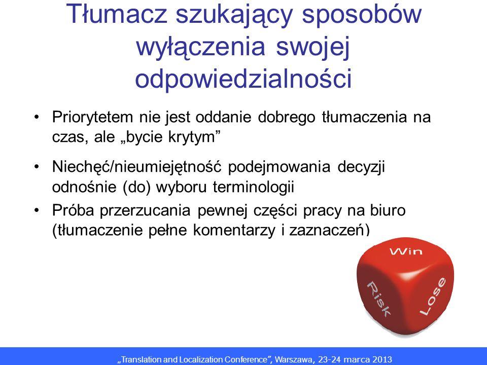 Translation and Localization Conference, Warszawa, 2 3 -2 4 marca 201 3 Tłumacz szukający sposobów wyłączenia swojej odpowiedzialności Priorytetem nie jest oddanie dobrego tłumaczenia na czas, ale bycie krytym Niechęć/nieumiejętność podejmowania decyzji odnośnie (do) wyboru terminologii Próba przerzucania pewnej części pracy na biuro (tłumaczenie pełne komentarzy i zaznaczeń)