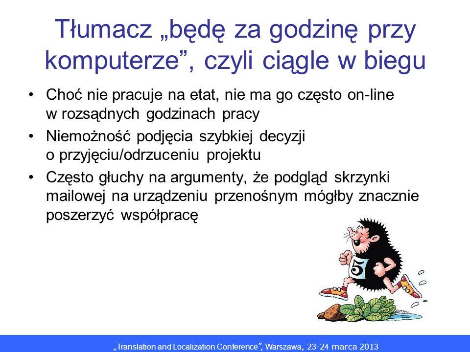 Translation and Localization Conference, Warszawa, 2 3 -2 4 marca 201 3 Tłumacz będę za godzinę przy komputerze, czyli ciągle w biegu Choć nie pracuje na etat, nie ma go często on-line w rozsądnych godzinach pracy Niemożność podjęcia szybkiej decyzji o przyjęciu/odrzuceniu projektu Często głuchy na argumenty, że podgląd skrzynki mailowej na urządzeniu przenośnym mógłby znacznie poszerzyć współpracę