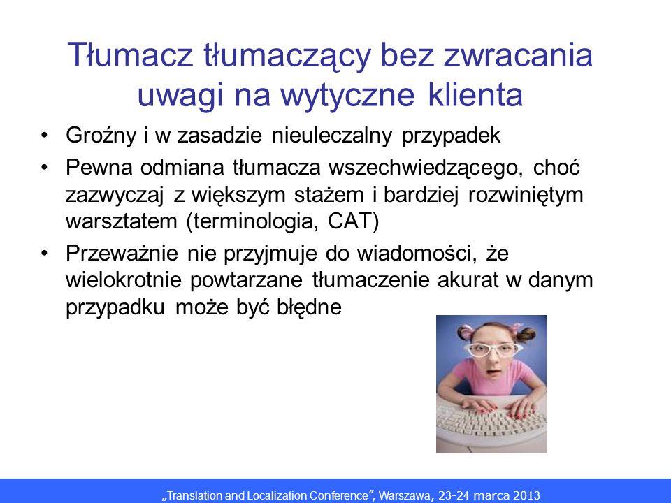 Translation and Localization Conference, Warszawa, 2 3 -2 4 marca 201 3 Tłumacz tłumaczący bez zwracania uwagi na wytyczne klienta Groźny i w zasadzie nieuleczalny przypadek Pewna odmiana tłumacza wszechwiedzącego, choć zazwyczaj z większym stażem i bardziej rozwiniętym warsztatem (terminologia, CAT) Przeważnie nie przyjmuje do wiadomości, że wielokrotnie powtarzane tłumaczenie akurat w danym przypadku może być błędne