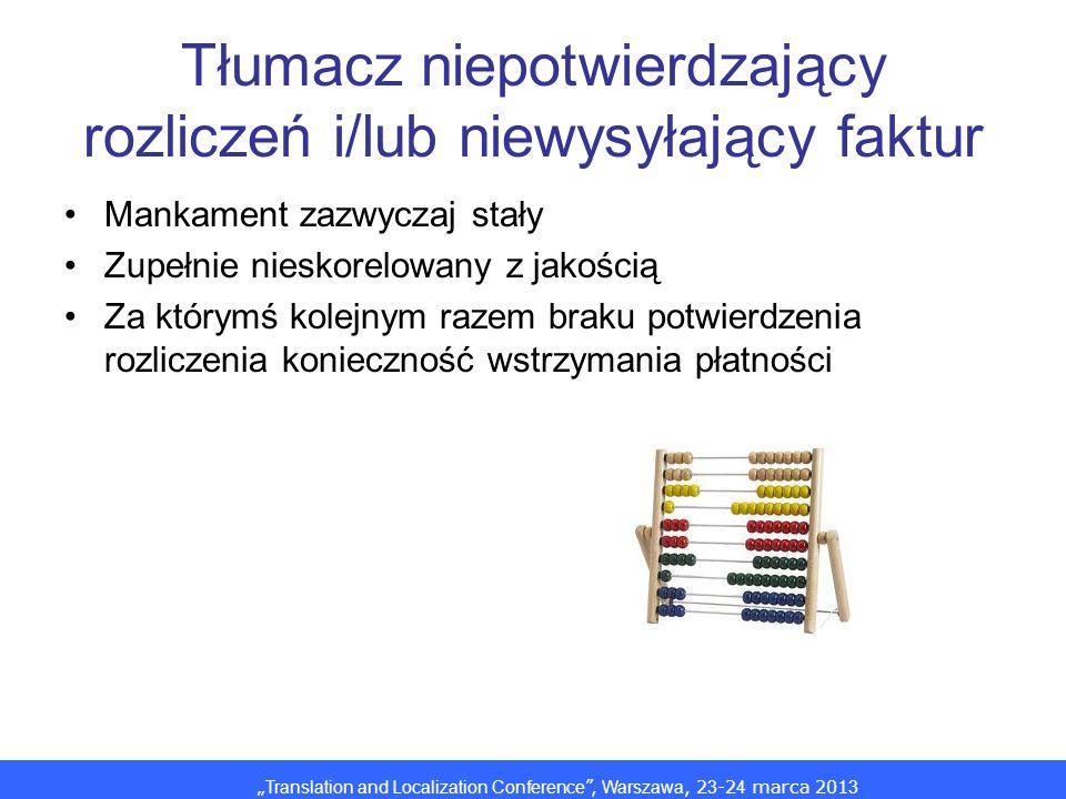 Translation and Localization Conference, Warszawa, 2 3 -2 4 marca 201 3 Tłumacz niepotwierdzający rozliczeń i/lub niewysyłający faktur Mankament zazwyczaj stały Zupełnie nieskorelowany z jakością Za którymś kolejnym razem braku potwierdzenia rozliczenia konieczność wstrzymania płatności