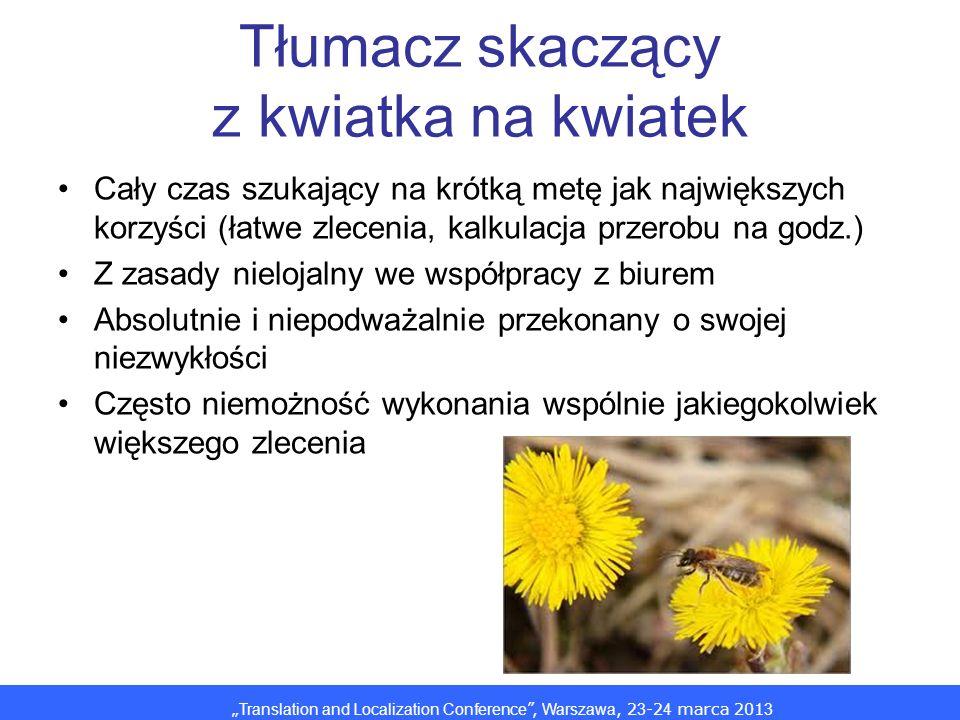Translation and Localization Conference, Warszawa, 2 3 -2 4 marca 201 3 Tłumacz skaczący z kwiatka na kwiatek Cały czas szukający na krótką metę jak największych korzyści (łatwe zlecenia, kalkulacja przerobu na godz.) Z zasady nielojalny we współpracy z biurem Absolutnie i niepodważalnie przekonany o swojej niezwykłości Często niemożność wykonania wspólnie jakiegokolwiek większego zlecenia