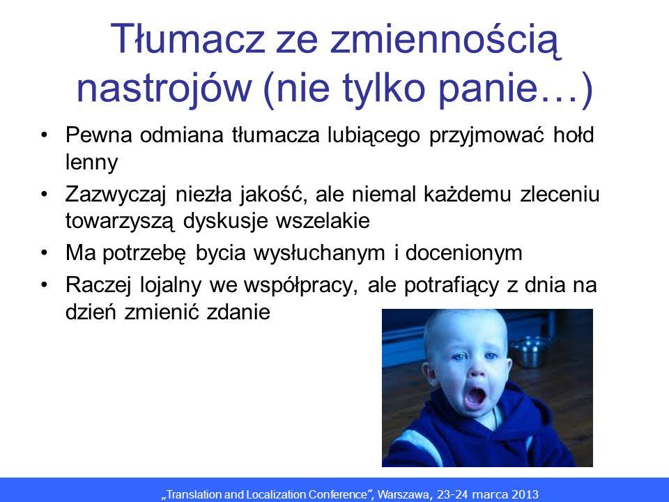 Translation and Localization Conference, Warszawa, 2 3 -2 4 marca 201 3 Tłumacz ze zmiennością nastrojów (nie tylko panie…) Pewna odmiana tłumacza lubiącego przyjmować hołd lenny Zazwyczaj niezła jakość, ale niemal każdemu zleceniu towarzyszą dyskusje wszelakie Ma potrzebę bycia wysłuchanym i docenionym Raczej lojalny we współpracy, ale potrafiący z dnia na dzień zmienić zdanie