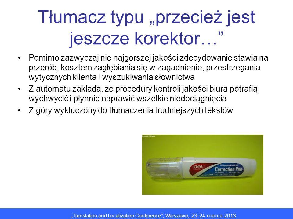 Translation and Localization Conference, Warszawa, 2 3 -2 4 marca 201 3 Tłumacz typu przecież jest jeszcze korektor… Pomimo zazwyczaj nie najgorszej j