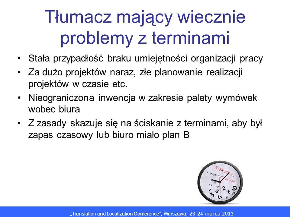 Translation and Localization Conference, Warszawa, 2 3 -2 4 marca 201 3 Tłumacz mający wiecznie problemy z terminami Stała przypadłość braku umiejętności organizacji pracy Za dużo projektów naraz, złe planowanie realizacji projektów w czasie etc.