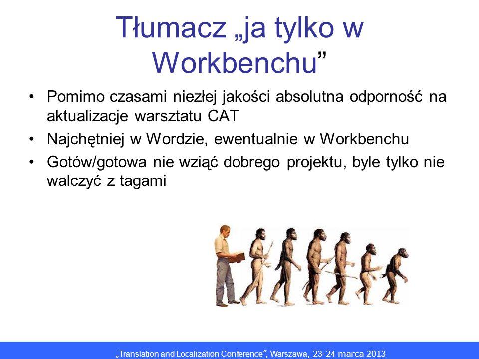 Translation and Localization Conference, Warszawa, 2 3 -2 4 marca 201 3 Tłumacz ja tylko w Workbenchu Pomimo czasami niezłej jakości absolutna odporność na aktualizacje warsztatu CAT Najchętniej w Wordzie, ewentualnie w Workbenchu Gotów/gotowa nie wziąć dobrego projektu, byle tylko nie walczyć z tagami