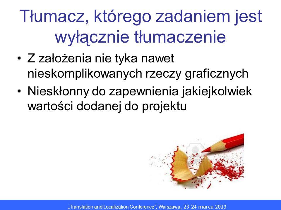 Translation and Localization Conference, Warszawa, 2 3 -2 4 marca 201 3 Tłumacz, którego zadaniem jest wyłącznie tłumaczenie Z założenia nie tyka nawet nieskomplikowanych rzeczy graficznych Nieskłonny do zapewnienia jakiejkolwiek wartości dodanej do projektu