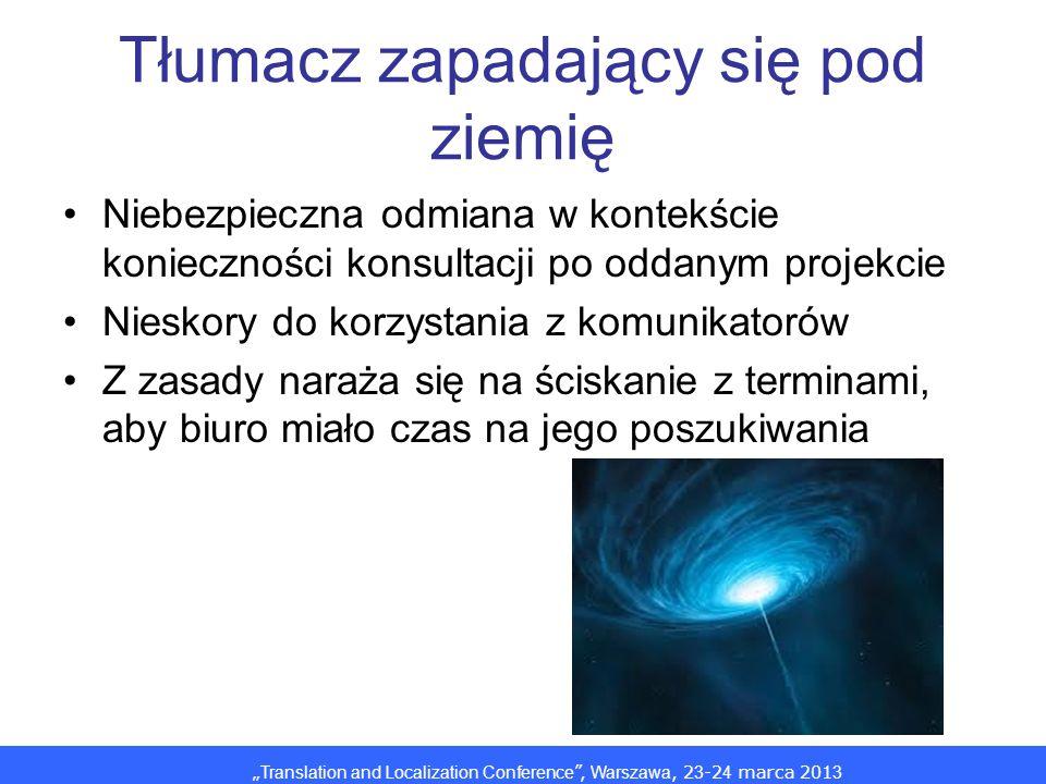 Translation and Localization Conference, Warszawa, 2 3 -2 4 marca 201 3 Tłumacz zapadający się pod ziemię Niebezpieczna odmiana w kontekście konieczności konsultacji po oddanym projekcie Nieskory do korzystania z komunikatorów Z zasady naraża się na ściskanie z terminami, aby biuro miało czas na jego poszukiwania