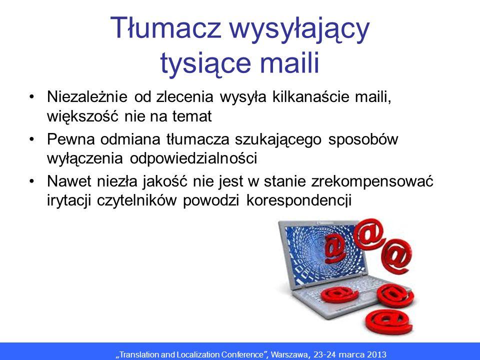 Translation and Localization Conference, Warszawa, 2 3 -2 4 marca 201 3 Tłumacz wysyłający tysiące maili Niezależnie od zlecenia wysyła kilkanaście maili, większość nie na temat Pewna odmiana tłumacza szukającego sposobów wyłączenia odpowiedzialności Nawet niezła jakość nie jest w stanie zrekompensować irytacji czytelników powodzi korespondencji