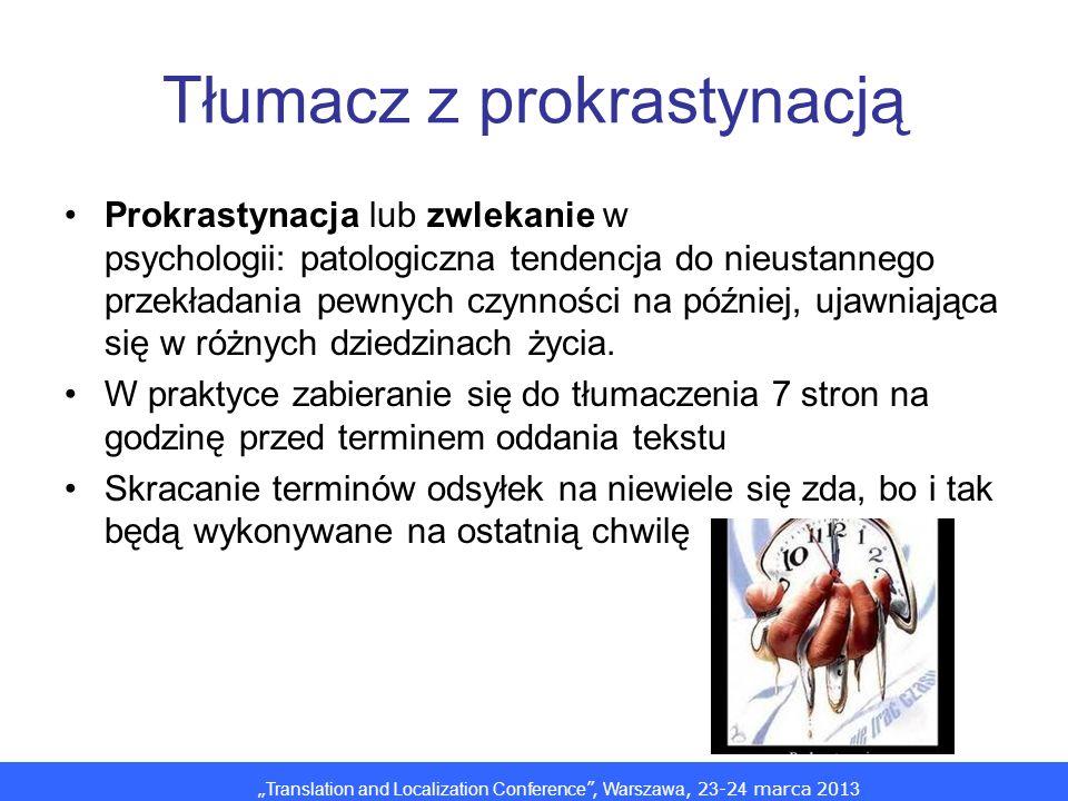 Translation and Localization Conference, Warszawa, 2 3 -2 4 marca 201 3 Tłumacz z prokrastynacją Prokrastynacja lub zwlekanie w psychologii: patologiczna tendencja do nieustannego przekładania pewnych czynności na później, ujawniająca się w różnych dziedzinach życia.