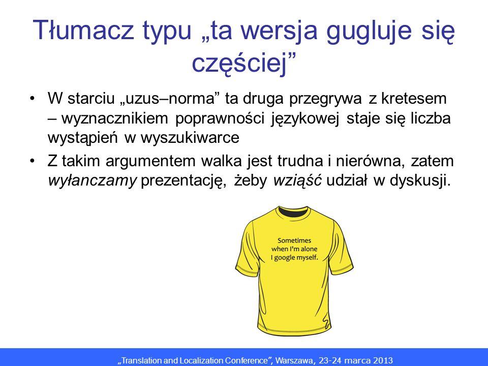 Translation and Localization Conference, Warszawa, 2 3 -2 4 marca 201 3 Tłumacz typu ta wersja gugluje się częściej W starciu uzus–norma ta druga przegrywa z kretesem – wyznacznikiem poprawności językowej staje się liczba wystąpień w wyszukiwarce Z takim argumentem walka jest trudna i nierówna, zatem wyłanczamy prezentację, żeby wziąść udział w dyskusji.