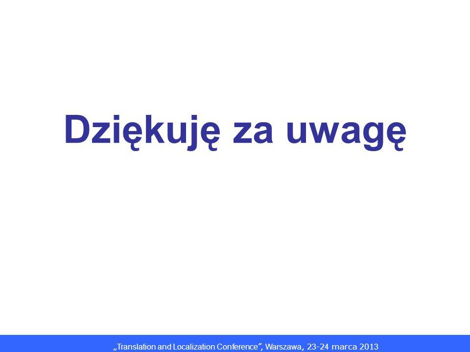 Translation and Localization Conference, Warszawa, 2 3 -2 4 marca 201 3 Dziękuję za uwagę