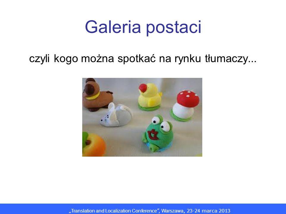 Translation and Localization Conference, Warszawa, 2 3 -2 4 marca 201 3 Galeria postaci czyli kogo można spotkać na rynku tłumaczy...