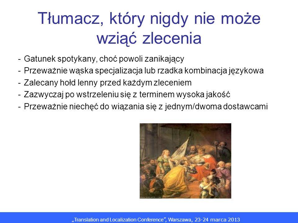 Translation and Localization Conference, Warszawa, 2 3 -2 4 marca 201 3 Tłumacz, który nigdy nie może wziąć zlecenia -Gatunek spotykany, choć powoli zanikający -Przeważnie wąska specjalizacja lub rzadka kombinacja językowa -Zalecany hołd lenny przed każdym zleceniem -Zazwyczaj po wstrzeleniu się z terminem wysoka jakość -Przeważnie niechęć do wiązania się z jednym/dwoma dostawcami