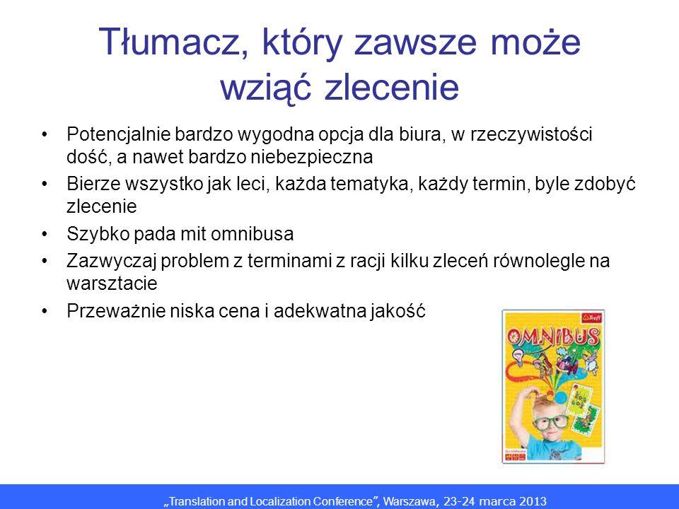 Translation and Localization Conference, Warszawa, 2 3 -2 4 marca 201 3 Tłumacz, który zawsze może wziąć zlecenie Potencjalnie bardzo wygodna opcja dla biura, w rzeczywistości dość, a nawet bardzo niebezpieczna Bierze wszystko jak leci, każda tematyka, każdy termin, byle zdobyć zlecenie Szybko pada mit omnibusa Zazwyczaj problem z terminami z racji kilku zleceń równolegle na warsztacie Przeważnie niska cena i adekwatna jakość