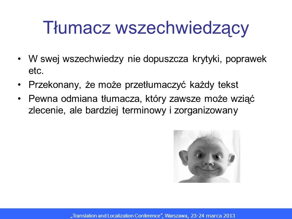 Translation and Localization Conference, Warszawa, 2 3 -2 4 marca 201 3 Tłumacz wszechwiedzący W swej wszechwiedzy nie dopuszcza krytyki, poprawek etc.