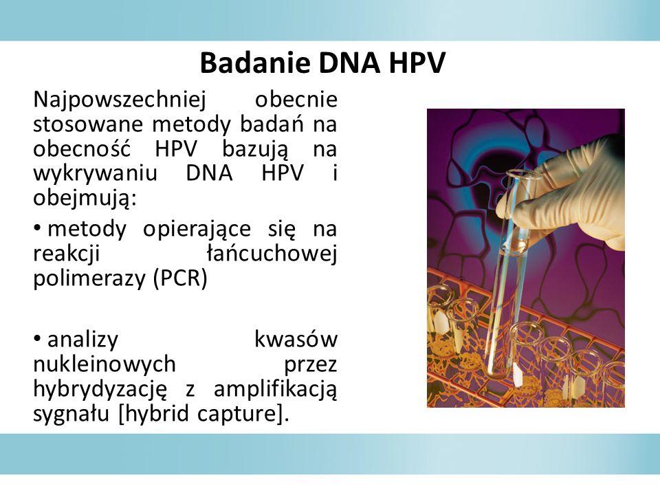 Najpowszechniej obecnie stosowane metody badań na obecność HPV bazują na wykrywaniu DNA HPV i obejmują: metody opierające się na reakcji łańcuchowej polimerazy (PCR) analizy kwasów nukleinowych przez hybrydyzację z amplifikacją sygnału [hybrid capture].