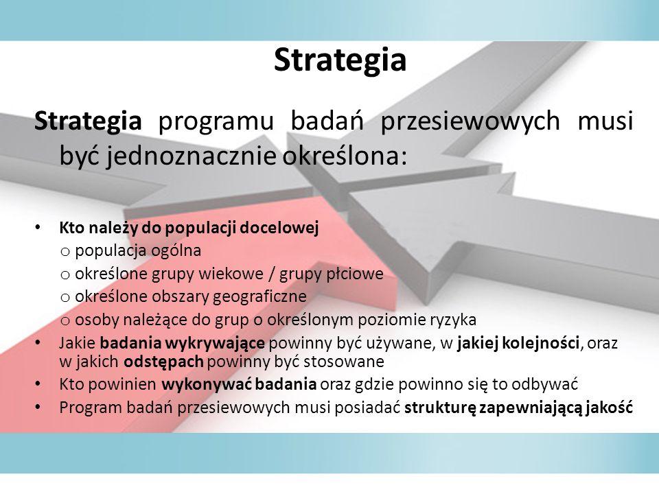 Strategia Strategia programu badań przesiewowych musi być jednoznacznie określona: Kto należy do populacji docelowej o populacja ogólna o określone grupy wiekowe / grupy płciowe o określone obszary geograficzne o osoby należące do grup o określonym poziomie ryzyka Jakie badania wykrywające powinny być używane, w jakiej kolejności, oraz w jakich odstępach powinny być stosowane Kto powinien wykonywać badania oraz gdzie powinno się to odbywać Program badań przesiewowych musi posiadać strukturę zapewniającą jakość