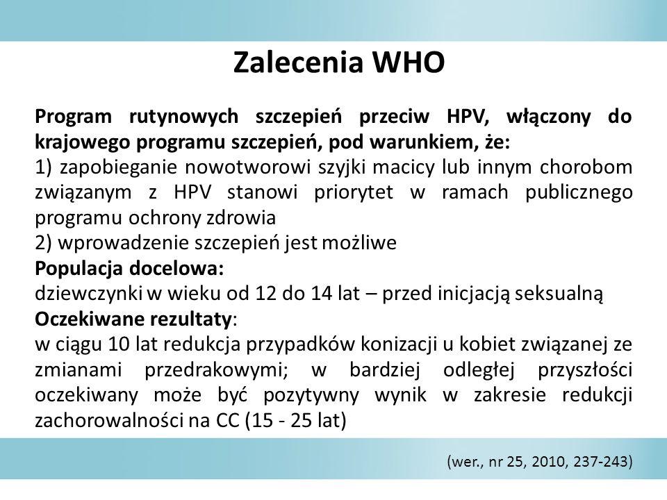 Zalecenia WHO Program rutynowych szczepień przeciw HPV, włączony do krajowego programu szczepień, pod warunkiem, że: 1) zapobieganie nowotworowi szyjki macicy lub innym chorobom związanym z HPV stanowi priorytet w ramach publicznego programu ochrony zdrowia 2) wprowadzenie szczepień jest możliwe Populacja docelowa: dziewczynki w wieku od 12 do 14 lat – przed inicjacją seksualną Oczekiwane rezultaty: w ciągu 10 lat redukcja przypadków konizacji u kobiet związanej ze zmianami przedrakowymi; w bardziej odległej przyszłości oczekiwany może być pozytywny wynik w zakresie redukcji zachorowalności na CC (15 - 25 lat) (wer., nr 25, 2010, 237-243)