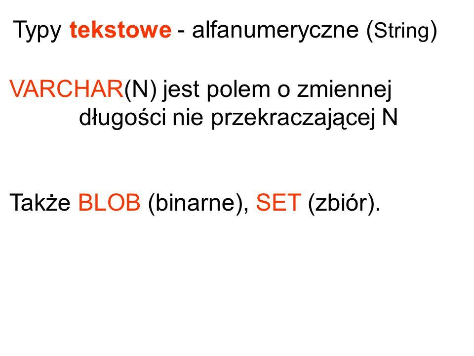 VARCHAR(N) jest polem o zmiennej długości nie przekraczającej N Także BLOB (binarne), SET (zbiór). Typy tekstowe - alfanumeryczne ( String )