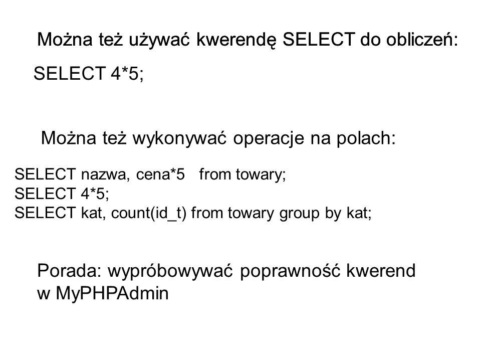 SELECT 4*5; Można też używać kwerendę SELECT do obliczeń: SELECT nazwa, cena*5 from towary; SELECT 4*5; SELECT kat, count(id_t) from towary group by k